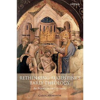 Rethinking Augustines Early Theology An Argument for Continuity by Harrison & Carol