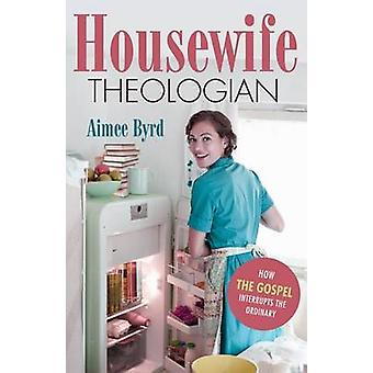 Housewife Theologian - How the Gospel Interrupts the Ordinary by Aimee