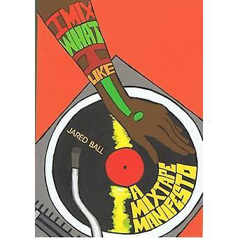 I Mix What I Like - A Mixtape Manifesto by Jared Ball - 9781849350570
