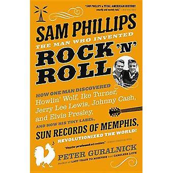 Sam Phillips - l'homme qui a inventé le Rock ' ne Roll par Peter Guralnick-