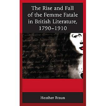 The Rise and Fall of the Femme Fatale in British Literature 17901910 by Heather L. Braun