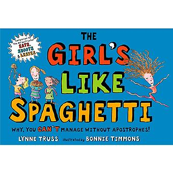 The Girls Like Spaghetti  Why You Cant Manage without Apostrophes by Lynne Truss & Illustrated by Bonnie Timmons