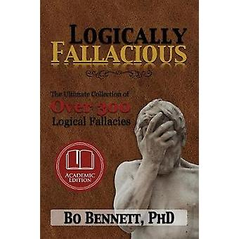 Logically Fallacious The Ultimate Collection of Over 300 Logical Fallacies Academic Edition by Bennett & Bo