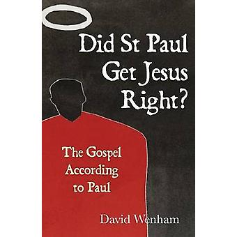 Did St Paul Get Jesus Right The Gospel According to Paul by Wenham & David