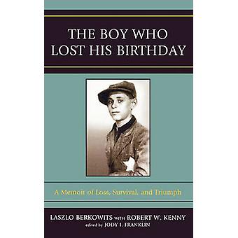 The Boy Who Lost His Birthday A Memoir of Loss Survival and Triumph by Berkowits & Laszlo