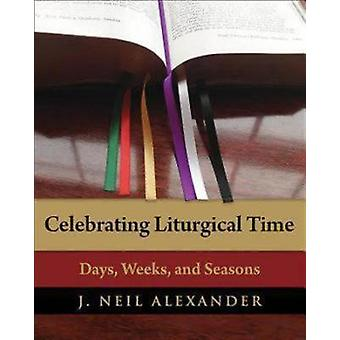 Celebrating Liturgical Time Days Weeks and Seasons by Alexander & J. Neil