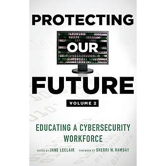 Protecting Our Future Volume 2 Educating a Cybersecurity Workforce by LeClair & Jane