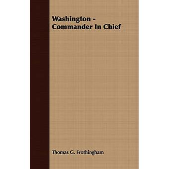 Washington  Commander In Chief by Frothingham & Thomas G.
