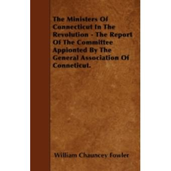The Ministers Of Connecticut In The Revolution  The Report Of The Committee Appionted By The General Association Of Conneticut. by Fowler & William Chauncey