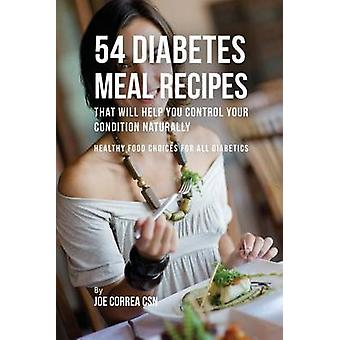 54 Diabetes Meal Recipes That Will Help You Control Your Condition Naturally Healthy Food Choices for All Diabetics by Correa & Joe