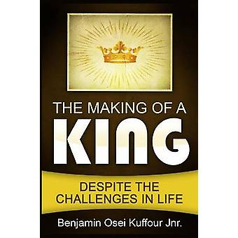 The Making of a King Despite the Challenges in Life by Kuffour Jnr. & Benjamin Osei