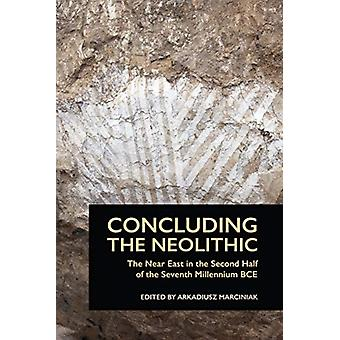 Concluding the Neolithic  The Near East in the Second Half of the Seventh Millennium BCE by Edited by Arkadiusz Marciniak