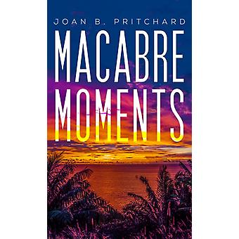 Macabre Moments by Joan B Pritchard