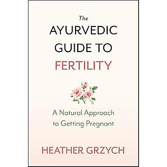 The Ayurvedic Guide to Fertility - A Mind-Body-Spirit Approach to Conc