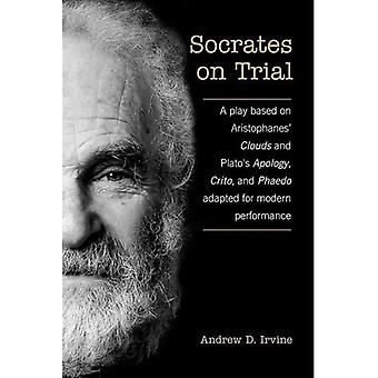 Socrates on Trial: A Play Based on Aristophane's Clouds and Plato's Apology, Crito, and Phaedo Adapted for Modern Performance