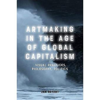 Art Making in the Age of Global Capitalism - Visual Practices - Philos