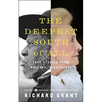 The Deepest South of All  True Stories from Natchez Mississippi by Richard Grant
