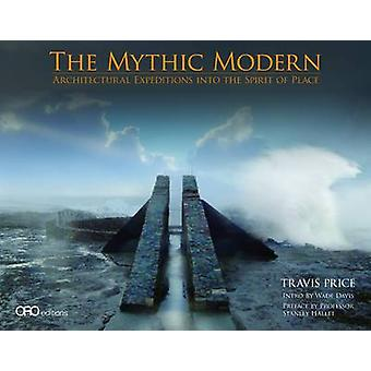 Mythic Modern Architectural Expeditions into the Spirit of Place by Travis Price