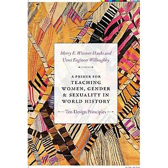 A Primer for Teaching Women Gender and Sexuality in World History Ten Design Principles Design Principles for Teaching History
