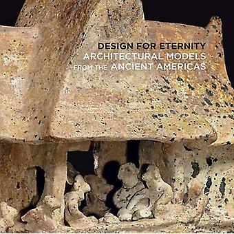 Design for Eternity  Architectural Models from the Ancient by Joanne Pillsbury