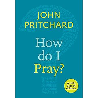 How Do I Pray? - A Little Book of Guidance by John Pritchard - 9780281