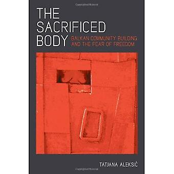 The Sacrificed Body: Balkan Community Building and the Fear of Freedom (Pitt Series in Russian and East European...