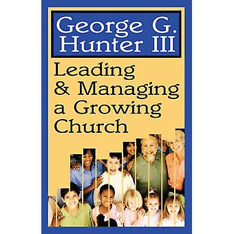 Leading  Managing a Growing Church by Hunter & George G. & III
