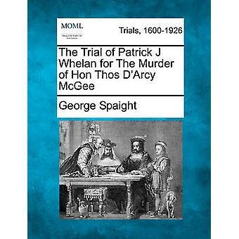 The Trial of Patrick J Whelan for The Murder of Hon Thos DArcy McGee by Spaight & George