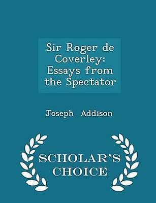 Sir Roger de Coverley Essays from the Spectator  Scholars Choice Edition by Addison & Joseph