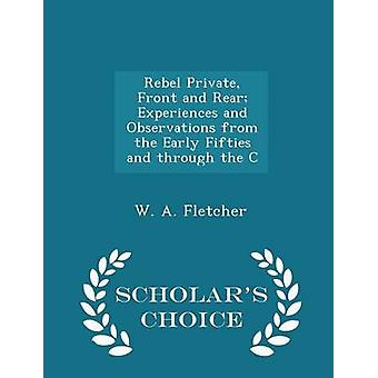Rebel Private Front and Rear Experiences and Observations from the Early Fifties and through the C  Scholars Choice Edition by Fletcher & W. A.