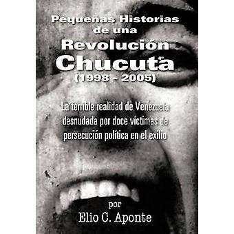 Pequenas Historias de Una Revolucion Chucuta 1998 2005 La fruktansvärda Realidad de Venezuela Desnudada Por Doce Victimas de Persecucion Politica sv E av Aponte & Elio C.