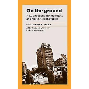 On the Ground - New Directions in Middle East Studies by Brian T. Edwa
