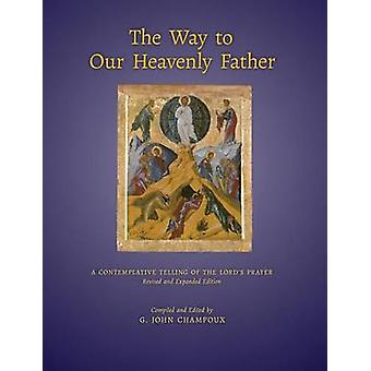 The Way to Our Heavenly Father A Contemplative Telling of the Lords Prayer by Champoux & G. John