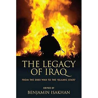 The Legacy of Iraq  From the 2003 War to the Islamic State by Edited by Benjamin Isakhan