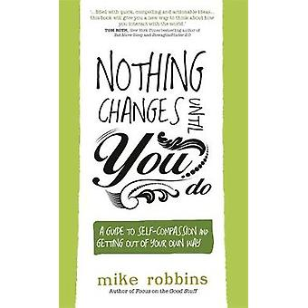 Nothing Changes Until You Do  A Guide to SelfCompassion and Getting Out of Your Own Way by Mike Robbins
