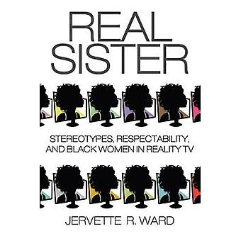 Real Sister Stereotypes Respectability and Black Women in Reality TV by Ward & Jervette R.