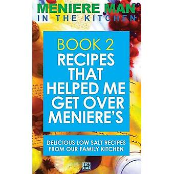 Meniere Man In The Kitchen. Book 2 Recipes That Helped Me Get Over Menieres. Delicious Low Salt Recipes From Our Family Kitchen by Meniere Man