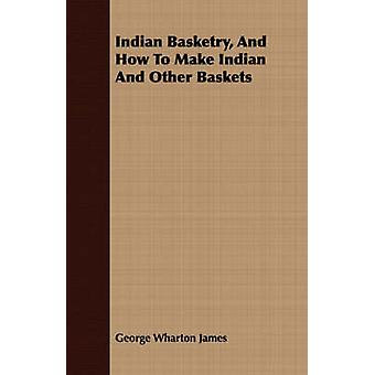 Indian Basketry And How To Make Indian And Other Baskets by James & George Wharton
