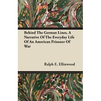 Behind The German Lines A Narrative Of The Everyday Life Of An American Prisoner Of War by Ellinwood & Ralph E.