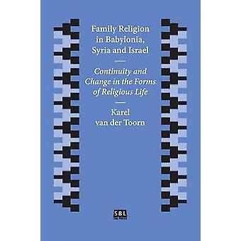 Family Religion in Babylonia Syria and Israel Continuity and Change in the Forms of Religious Life by van der Toorn & Karel