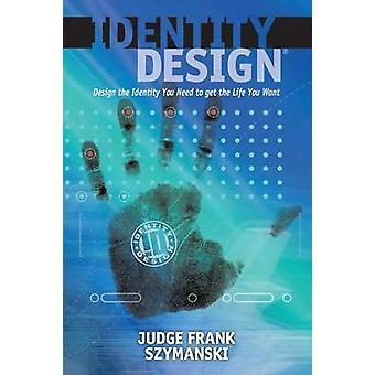 Identity Design Design the Identity You Need to Get the Life You Want by Szymanski & Frank