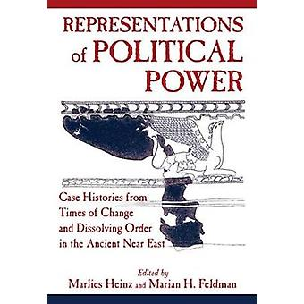 Representations of Political Power Case Histories from Times of Change and Dissolving Order in the Ancient Near East by Heinz & Marlies