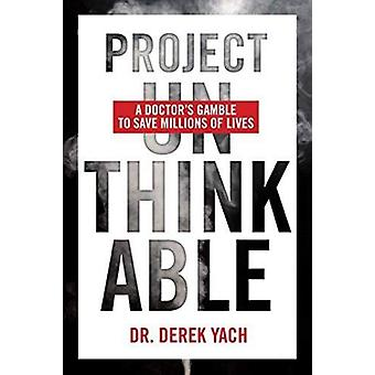 Project Unthinkable - A Doctor's Gamble to Save Millions of Lives by D