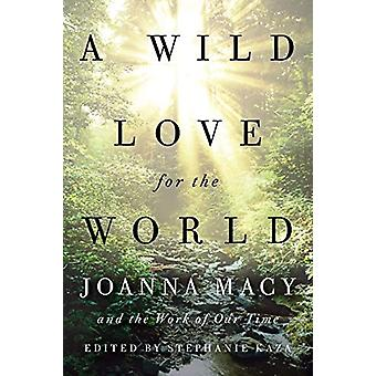 A Wild Love for the World - Joanna Macy and the Work of Our Time by St
