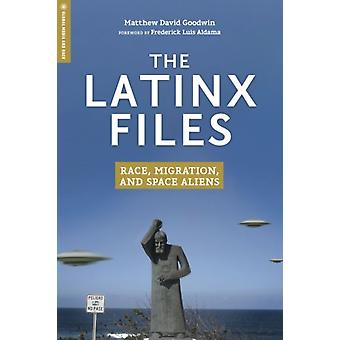 The Latinx Files  Race Migration and Space Aliens by Matthew David Goodwin & Foreword by Frederick Luis Aldama