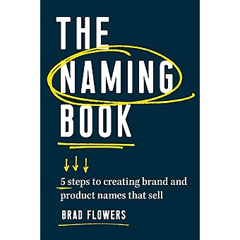 The Naming Book  5 Steps to Creating Brand and Product Names that Sell by Brad Flowers
