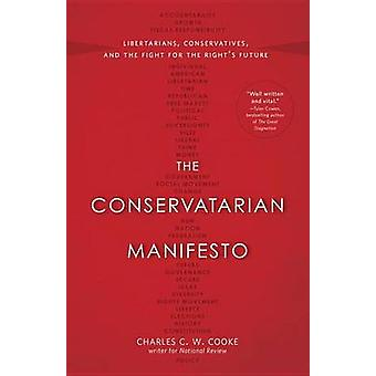 The Conservatarian Manifesto  Libertarians Conservatives and the Fight for the Rights Future by Charles C W Cooke