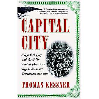 Capital City New York City and the Men Behind Americas Rise to Economic Dominance 18601900 by Kessner & Thomas