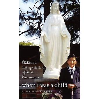 When I Was a Child Childrens Interpretations of First Communion by Bales & Susan Ridgely