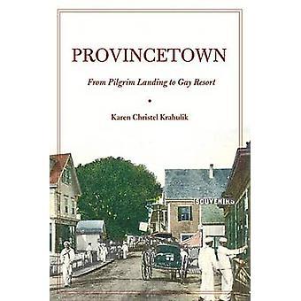 Provincetown From Pilgrim Landing to Gay Resort by Krahulik & Karen Christel